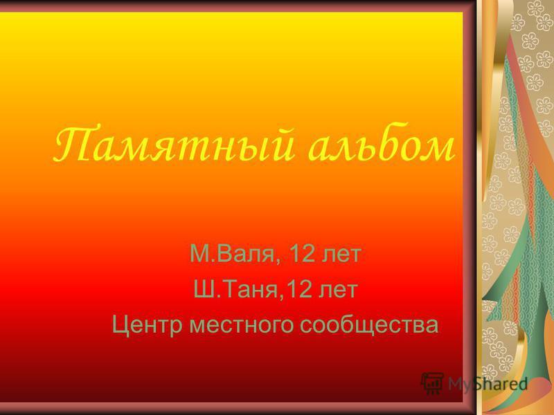 Памятный альбом М.Валя, 12 лет Ш.Таня,12 лет Центр местного сообщества