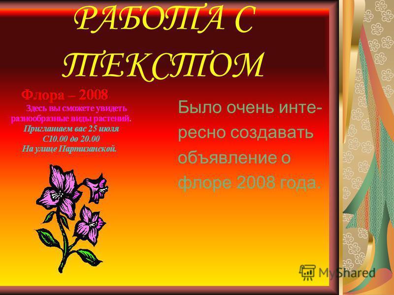 РАБОТА С ТЕКСТОМ Было очень интересно создавать объявление о флоре 2008 года.