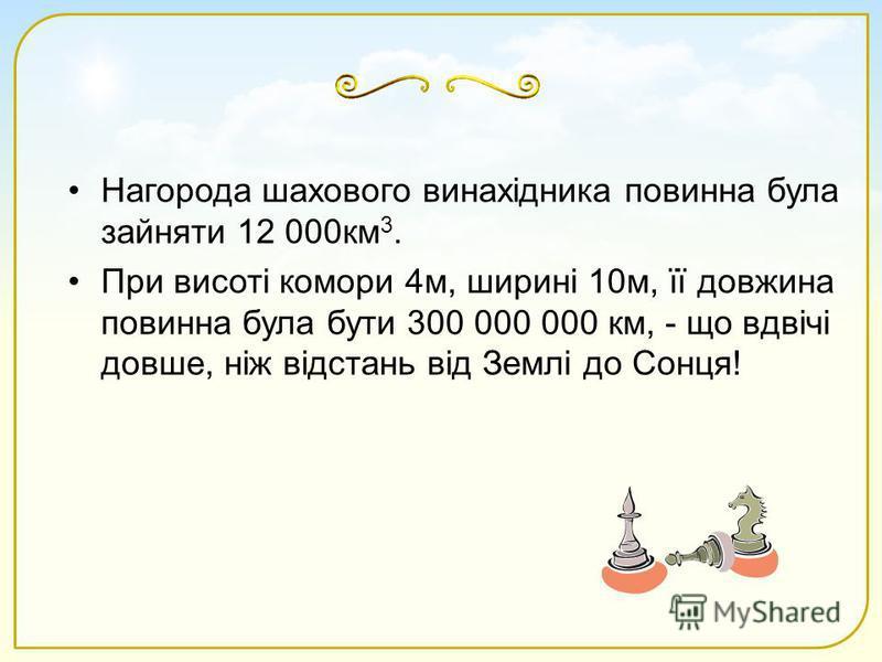 Нагорода шахового винахідника повинна була зайняти 12 000км 3. При висоті комори 4м, ширині 10м, її довжина повинна була бути 300 000 000 км, - що вдвічі довше, ніж відстань від Землі до Сонця!