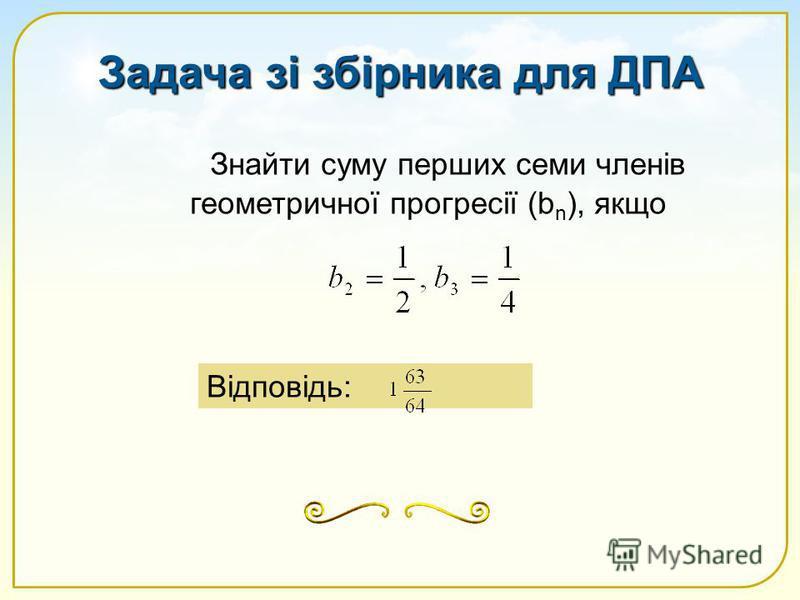 Знайти суму перших семи членів геометричної прогресії (b n ), якщо Відповідь: Задача зі збірника для ДПА
