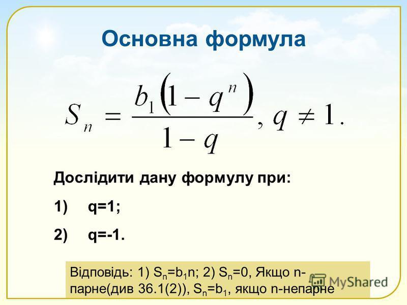 Основна формула Дослідити дану формулу при: 1)q=1; 2)q=-1. Відповідь: 1) S n =b 1 n; 2) S n =0, Якщо n- парне(див 36.1(2)), S n =b 1, якщо n-непарне