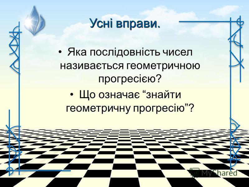 Яка послідовність чисел називається геометричною прогресією? Що означає знайти геометричну прогресію? Усні вправи.