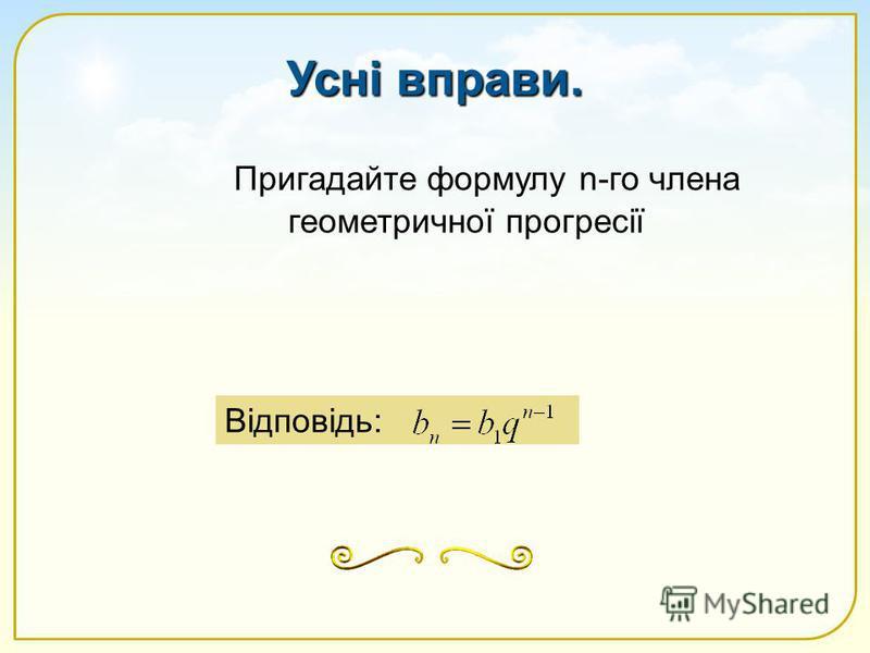 Пригадайте формулу n-го члена геометричної прогресії Відповідь: Усні вправи.