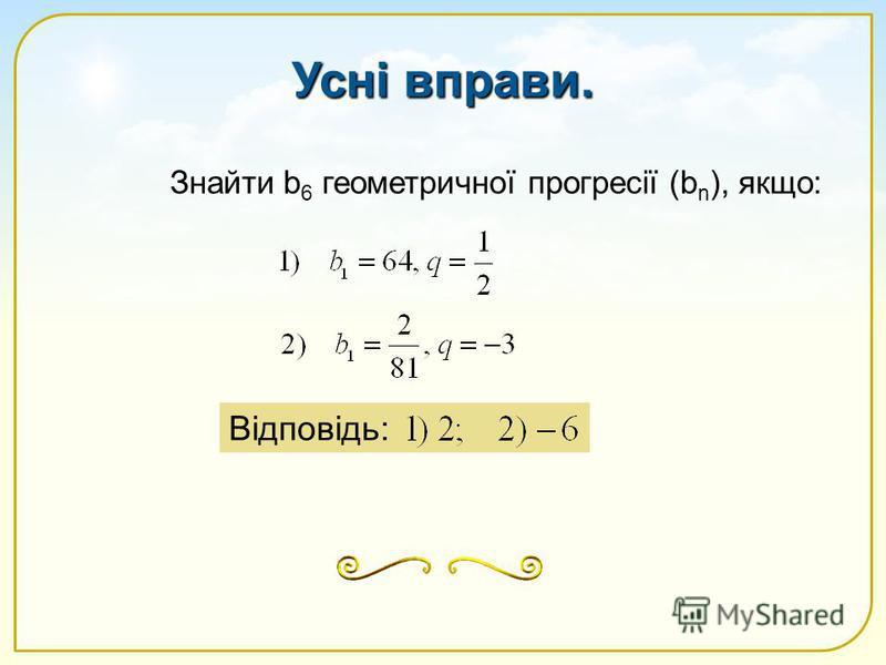 Знайти b 6 геометричної прогресії (b n ), якщо: Відповідь: Усні вправи.
