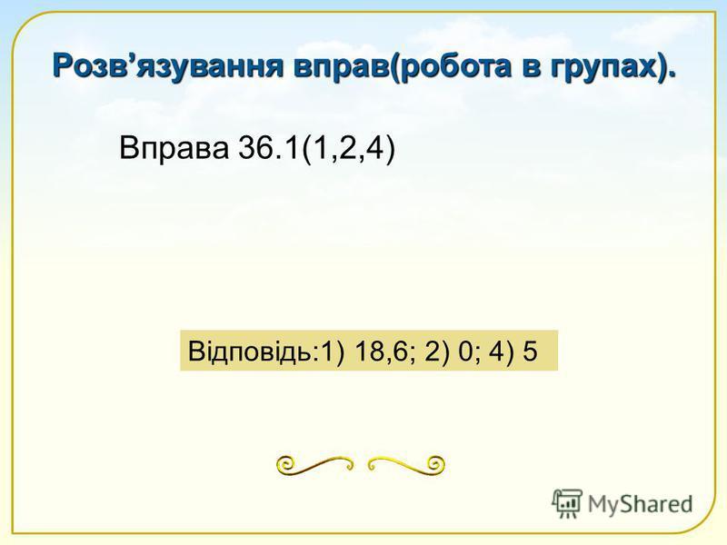 Вправа 36.1(1,2,4) Відповідь:1) 18,6; 2) 0; 4) 5 Розвязування вправ(робота в групах).