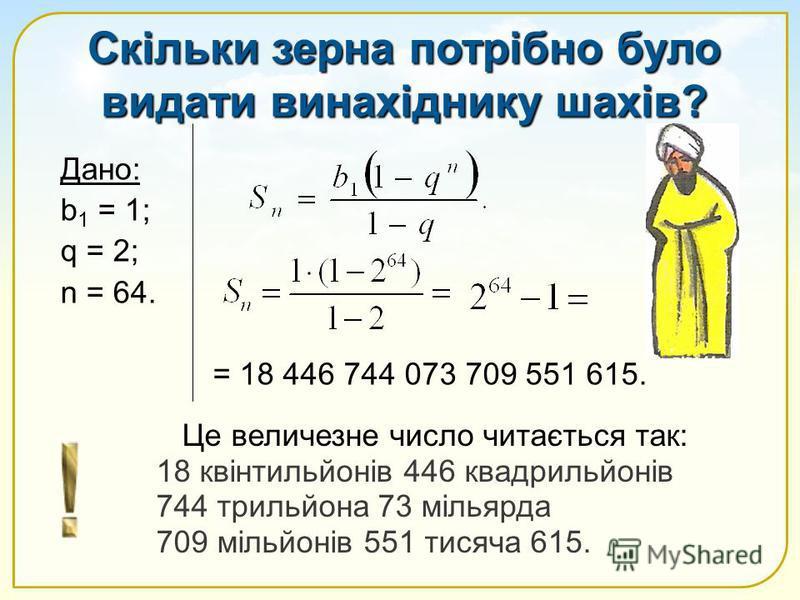Скільки зерна потрібно було видати винахіднику шахів? Дано: b 1 = 1; q = 2; n = 64. = 18 446 744 073 709 551 615. Це величезне число читається так: 18 квінтильйонів 446 квадрильйонів 744 трильйона 73 мільярда 709 мільйонів 551 тисяча 615.