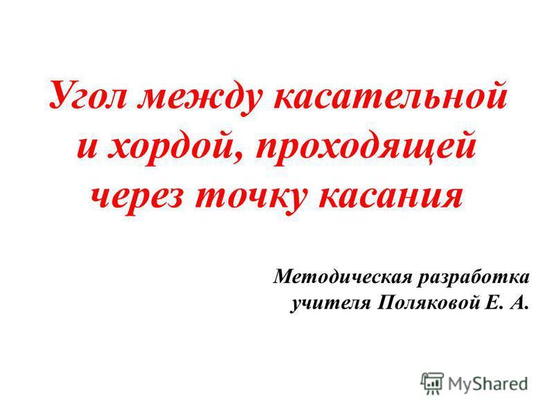 Угол между касательной и хордой, проходящей через точку касания Методическая разработка учителя Поляковой Е. А.