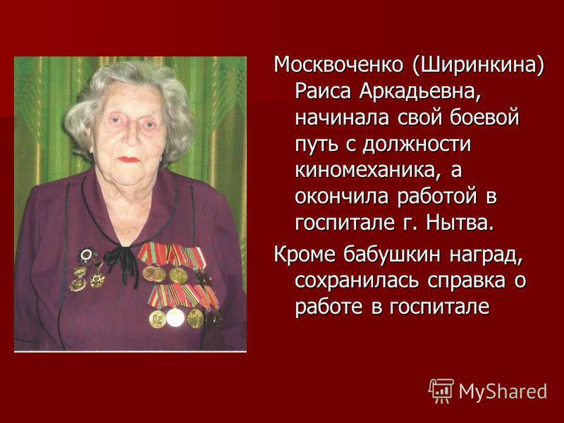 Москвоченко (Ширинкина) Раиса Аркадьевна, начинала свой боевой путь с должности киномеханика, а окончила работой в госпитале г. Нытва. Кроме бабушкин наград, сохранилась справка о работе в госпитале