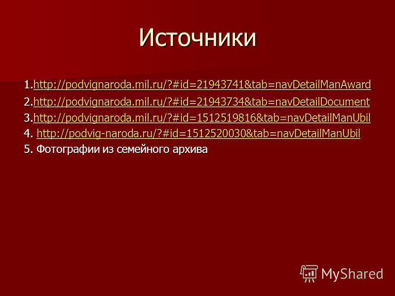 Источники 1.http://podvignaroda.mil.ru/?#id=21943741&tab=navDetailManAward http://podvignaroda.mil.ru/?#id=21943741&tab=navDetailManAward 2.http://podvignaroda.mil.ru/?#id=21943734&tab=navDetailDocument http://podvignaroda.mil.ru/?#id=21943734&tab=na