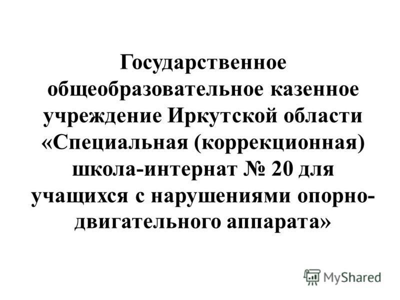 Государственное общеобразовательное казенное учреждение Иркутской области «Специальная (коррекционная) школа-интернат 20 для учащихся с нарушениями опорно- двигательного аппарата»