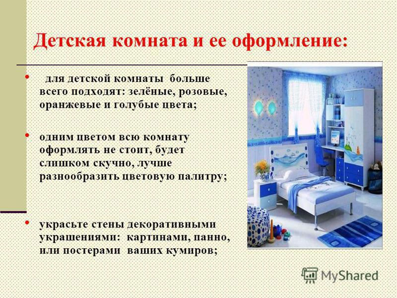 Детская комната и ее оформление: для детской комнаты больше всего подходят: зелёные, розовые, оранжевые и голубые цвета; одним цветом всю комнату оформлять не стоит, будет слишком скучно, лучше разнообразить цветовую палитру; украсьте стены декоратив