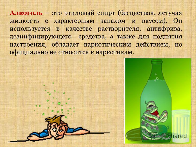Алкоголь – это этиловый спирт (бесцветная, летучая жидкость с характерным запахом и вкусом). Он используется в качестве растворителя, антифриза, дезинфицирующего средства, а также для поднятия настроения, обладает наркотическим действием, но официаль