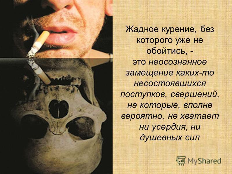 Жадное курение, без которого уже не обойтись, - это неосознанное замещение каких-то несостоявшихся поступков, свершений, на которые, вполне вероятно, не хватает ни усердия, ни душевных сил