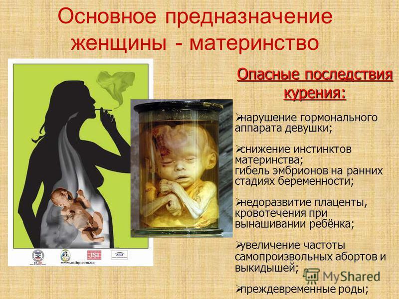 Основное предназначение женщины - материнство Опасные последствия курения: нарушение гормонального аппарата девушки; снижение инстинктов материнства; гибель эмбрионов на ранних стадиях беременности; недоразвитие плаценты, кровотечения при вынашивании