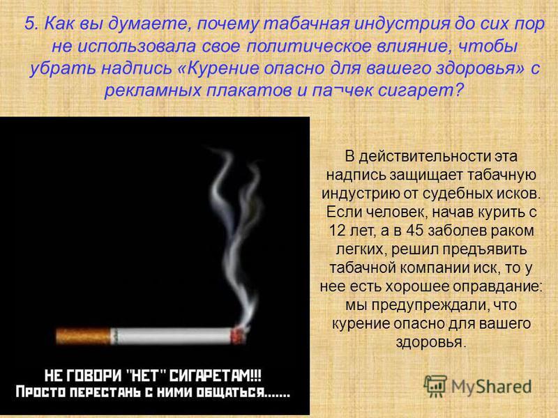 5. Как вы думаете, почему табачная индустрия до сих пор не использовала свое политическое влияние, чтобы убрать надпись «Курение опасно для вашего здоровья» с рекламных плакатов и па¬чек сигарет? В действительности эта надпись защищает табачную индус