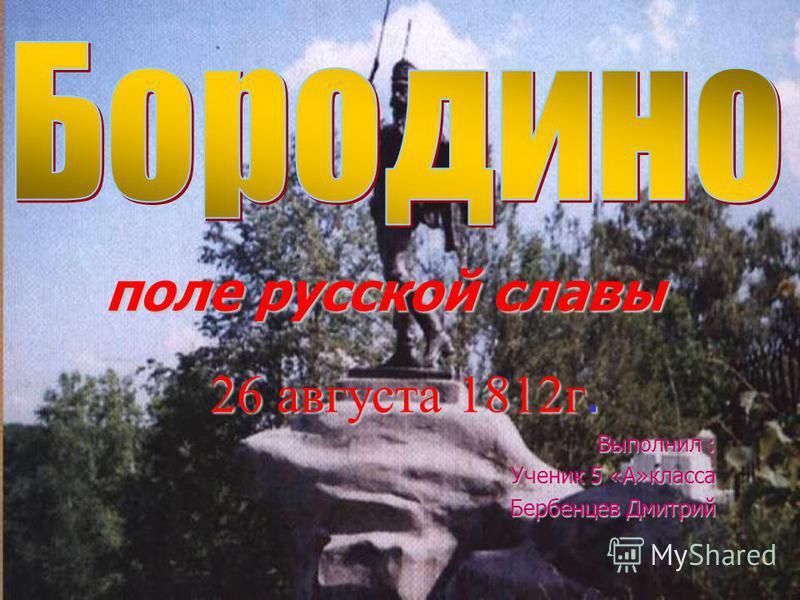 поле русской славы 26 августа 1812 г. Выполнил : Ученик 5 «А»класса Бербенцев Дмитрий