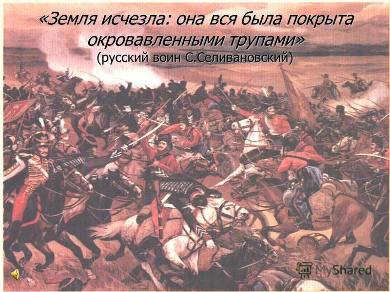 «Земля исчезла: она вся была покрыта окровавленными трупами» (русский воин С.Селивановский)