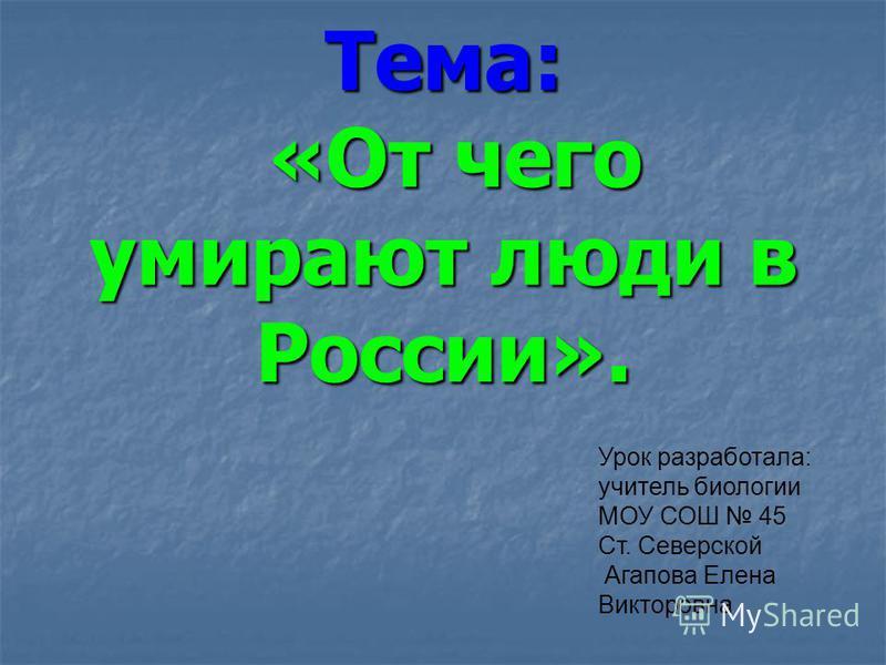 Тема: «От чего умирают люди в России». Урок разработала: учитель биологии МОУ СОШ 45 Ст. Северской Агапова Елена Викторовна