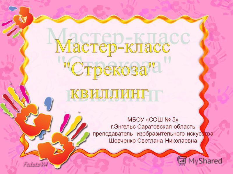 МБОУ «СОШ 5» г.Энгельс Саратовская область преподаватель изобразительного искусства Шевченко Светлана Николаевна