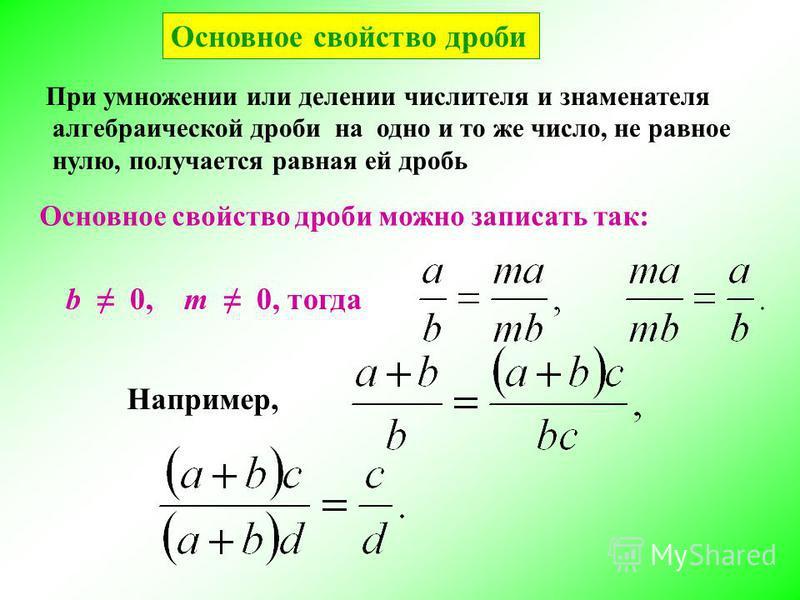 Основное свойство дроби Основное свойство дроби можно записать так: b 0, m 0, тогда Например, При умножении или делении числителя и знаменателя алгебраической дроби на одно и то же число, не равное нулю, получается равная ей дробь