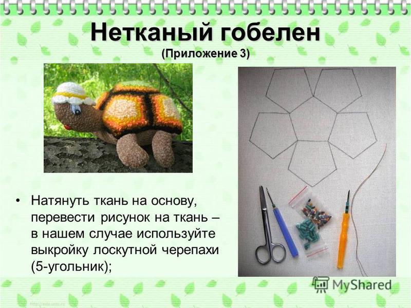 Нетканый гобелен (Приложение 3) Натянуть ткань на основу, перевести рисунок на ткань – в нашем случае используйте выкройку лоскутной черепахи (5-угольник);