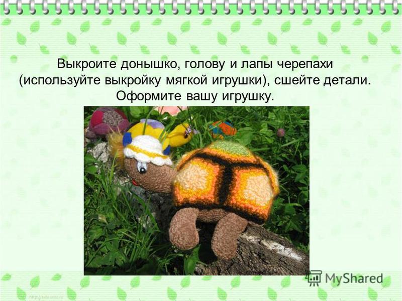 Выкроите донышко, голову и лапы черепахи (используйте выкройку мягкой игрушки), сшейте детали. Оформите вашу игрушку.