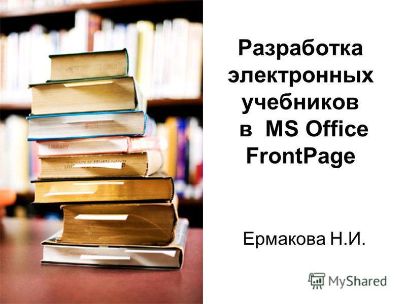 Разработка электронных учебников в MS Office FrontPage Ермакова Н.И.