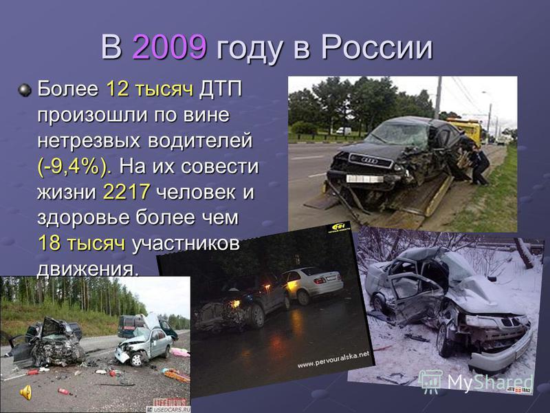 В 2009 году в России Более 12 тысяч ДТП произошли по вине нетрезвых водителей (-9,4%). На их совести жизни 2217 человек и здоровье более чем 18 тысяч участников движения.