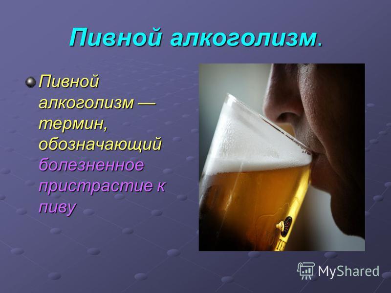 Пивной алкоголизм. Пивной алкоголизм термин, обозначающий болезненное пристрастие к пиву