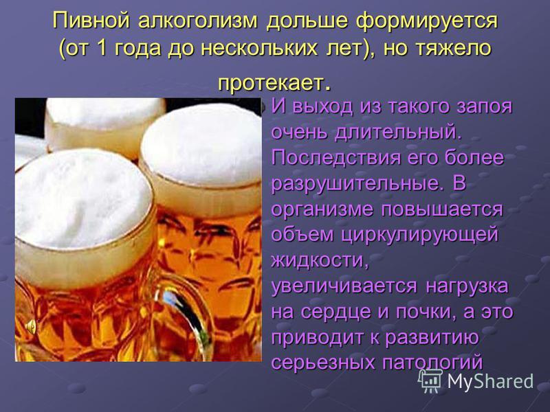 Пивной алкоголизм дольше формируется (от 1 года до нескольких лет), но тяжело протекает. И выход из такого запоя очень длительный. Последствия его более разрушительные. В организме повышается объем циркулирующей жидкости, увеличивается нагрузка на се