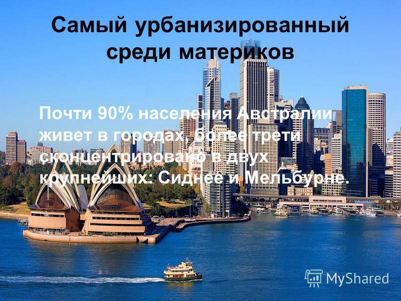 Самый урбанизированный среди материков Почти 90% населения Австралии живет в городах, более трети сконцентрировано в двух крупнейших: Сиднее и Мельбурне.