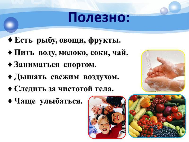 Полезно: Есть рыбу, овощи, фрукты. Пить воду, молоко, соки, чай. Заниматься спортом. Дышать свежим воздухом. Следить за чистотой тела. Чаще улыбаться.
