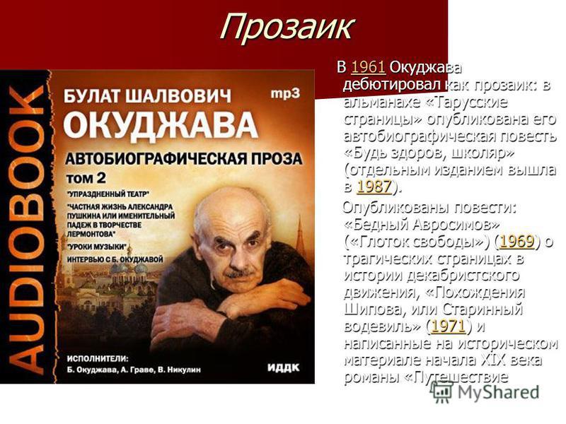 Прозаик В 1961 Окуджава дебютировал как прозаик: в альманахе «Тарусские страницы» опубликована его автобиографическая повесть «Будь здоров, школяр» (отдельным изданием вышла в 1987). В 1961 Окуджава дебютировал как прозаик: в альманахе «Тарусские стр