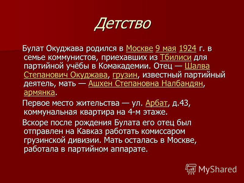 Детство Булат Окуджава родился в Москве 9 мая 1924 г. в семье коммунистов, приехавших из Тбилиси для партийной учёбы в Комакадемии. Отец Шалва Степанович Окуджава, грузин, известный партийный деятель, мать Ашхен Степановна Налбандян, армянка. Булат О