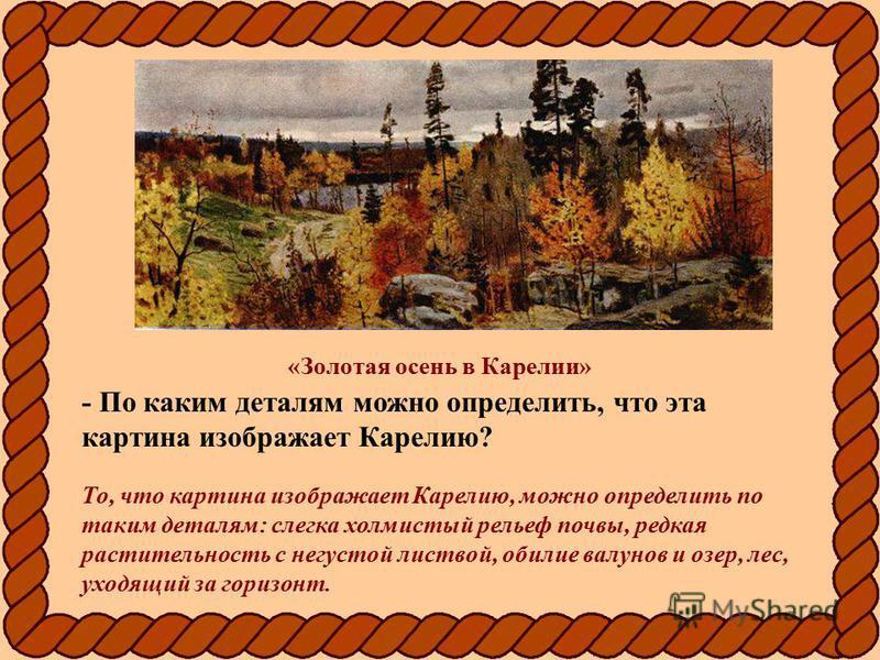 «Золотая осень в Карелии» - По каким деталям можно определить, что эта картина изображает Карелию? То, что картина изображает Карелию, можно определить по таким деталям: слегка холмистый рельеф почвы, редкая растительность с негустой листвой, обилие