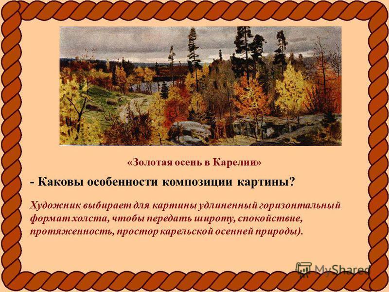 «Золотая осень в Карелии» - Каковы особенности композиции картины? Художник выбирает для картины удлиненный горизонтальный формат холста, чтобы передать широту, спокойствие, протяженность, простор карельской осенней природы).