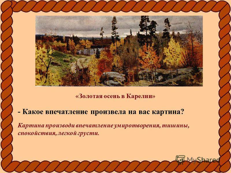 «Золотая осень в Карелии» - Какое впечатление произвела на вас картина? Картина производи впечатление умиротворения, тишины, спокойствия, легкой грусти.
