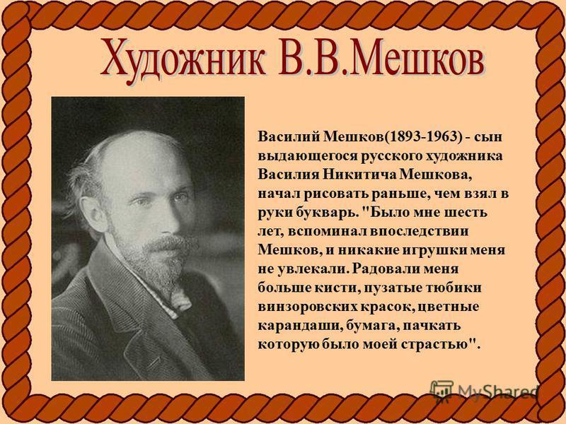 Василий Мешков(1893-1963) - сын выдающегося русского художника Василия Никитича Мешкова, начал рисовать раньше, чем взял в руки букварь.