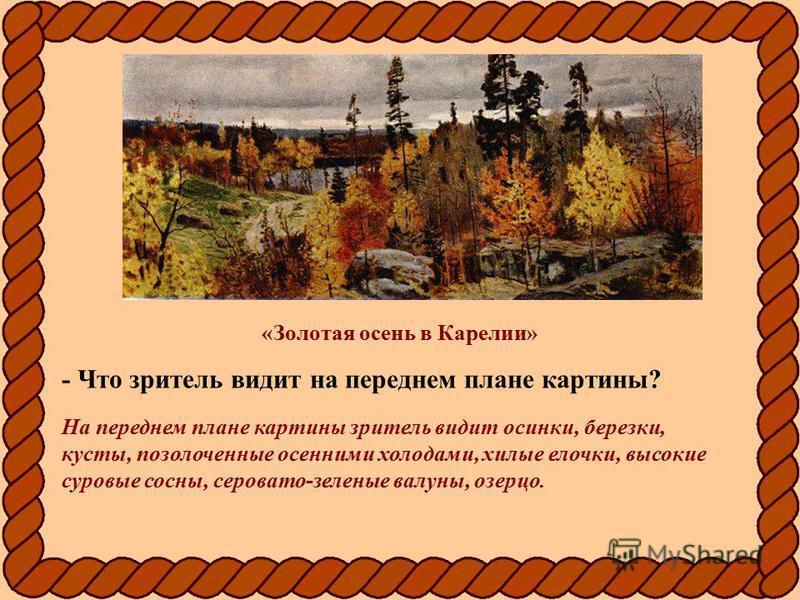«Золотая осень в Карелии» - Что зритель видит на переднем плане картины? На переднем плане картины зритель видит осинки, березки, кусты, позолоченные осенними холодами, хилые елочки, высокие суровые сосны, серовато-зеленые валуны, озерцо.