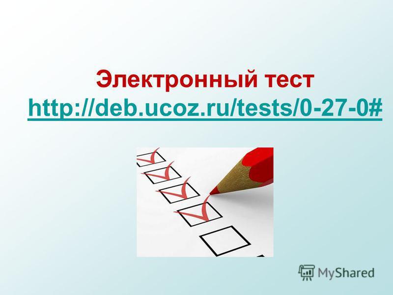 Электронный тест http://deb.ucoz.ru/tests/0-27-0# http://deb.ucoz.ru/tests/0-27-0#