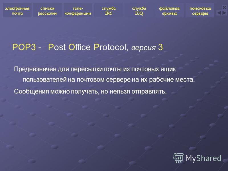 POP3 -Post Office Protocol, версия 3 Предназначен для пересылки почты из почтовых ящик пользователей на почтовом сервере на их рабочие места. Сообщения можно получать, но нельзя отправлять. электронная почта списки рассылки теле- конференции служба I