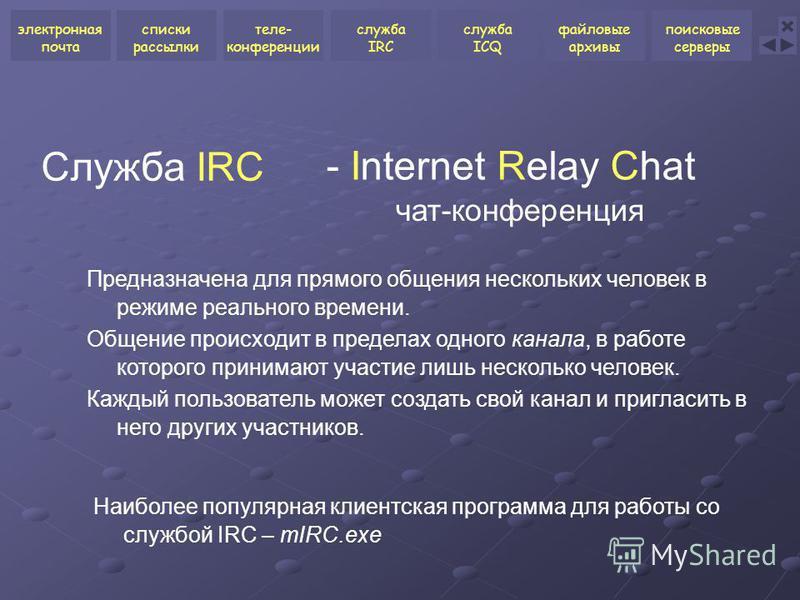 Служба IRC Предназначена для прямого общения нескольких человек в режиме реального времени. Общение происходит в пределах одного канала, в работе которого принимают участие лишь несколько человек. Каждый пользователь может создать свой канал и пригла