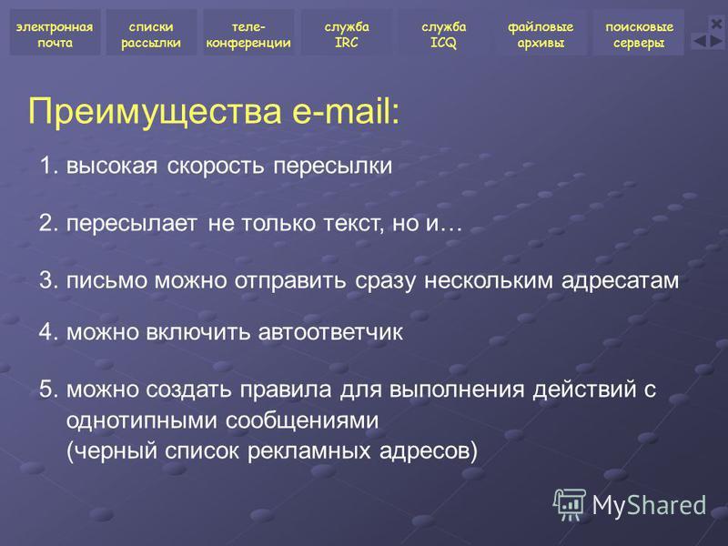 Преимущества e-mail: 1. высокая скорость пересылки 2. пересылает не только текст, но и… 3. письмо можно отправить сразу нескольким адресатам 4. можно включить автоответчик 5. можно создать правила для выполнения действий с однотипными сообщениями (че