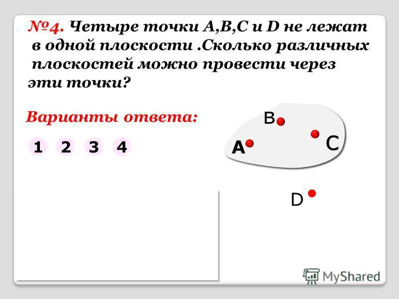 4. Четыре точки A,B,C и D не лежат в одной плоскости.Сколько различных плоскостей можно провести через эти точки? D Варианты ответа: 1234 Помощь ABC, ABD, ACD, BCD
