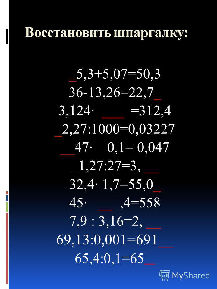 Восстановить шпаргалку: _5,3+5,07=50,3 36-13,26=22,7_ 3,124· ___ =312,4 _2,27:1000=0,03227 __47· 0,1= 0,047 _1,27:27=3, __ 32,4· 1,7=55,0_ 45· __,4=558 7,9 : 3,16=2, __ 69,13:0,001=691__ 65,4:0,1=65 __