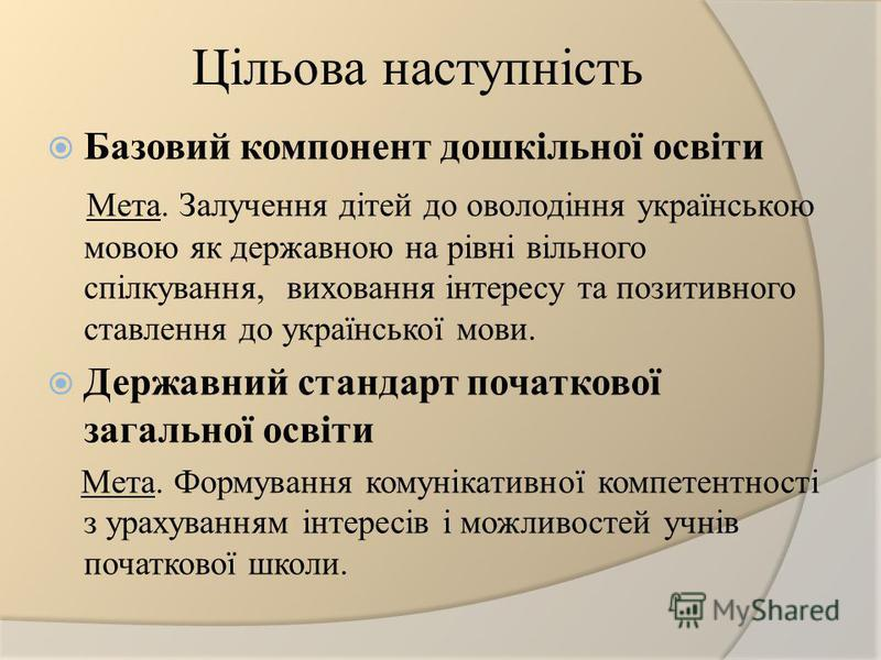 Цільова наступність Базовий компонент дошкільної освіти Мета. Залучення дітей до оволодіння українською мовою як державною на рівні вільного спілкування, виховання інтересу та позитивного ставлення до української мови. Державний стандарт початкової з