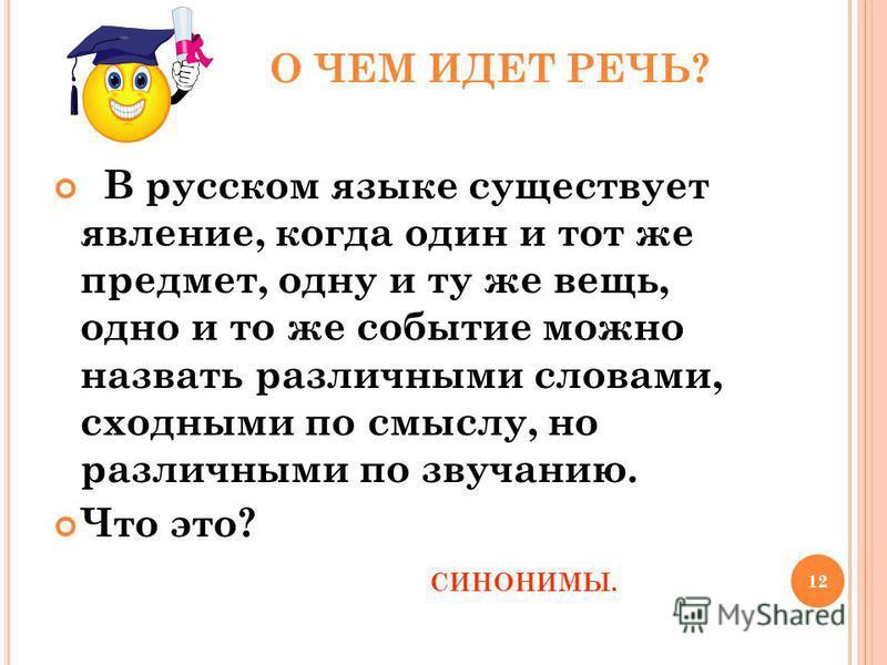 12 О ЧЕМ ИДЕТ РЕЧЬ? В русском языке существует явление, когда один и тот же предмет, одну и ту же вещь, одно и то же событие можно назвать различными словами, сходными по смыслу, но различными по звучанию. Что это? СИНОНИМЫ.