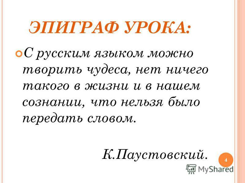 4 ЭПИГРАФ УРОКА: С русским языком можно творить чудеса, нет ничего такого в жизни и в нашем сознании, что нельзя было передать словом. К.Паустовский. 4