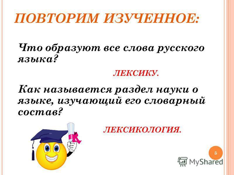 5 ПОВТОРИМ ИЗУЧЕННОЕ: Что образуют все слова русского языка? ЛЕКСИКУ. Как называется раздел науки о языке, изучающий его словарный состав? ЛЕКСИКОЛОГИЯ.