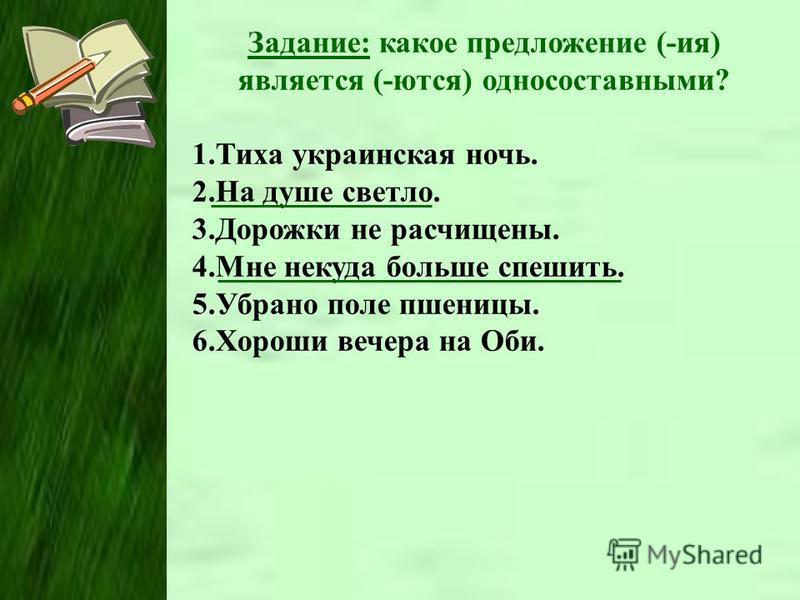Задание: какое предложение (-ия) является (-ются) односоставными? 1. Тиха украинская ночь. 2. На душе светло. 3. Дорожки не расчищены. 4. Мне некуда больше спешить. 5. Убрано поле пшеницы. 6. Хороши вечера на Оби.